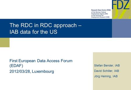 The RDC in RDC approach – IAB data for the US First European Data Access Forum (EDAF) 2012/03/28, Luxembourg Stefan Bender, IAB David Schiller, IAB Jörg.
