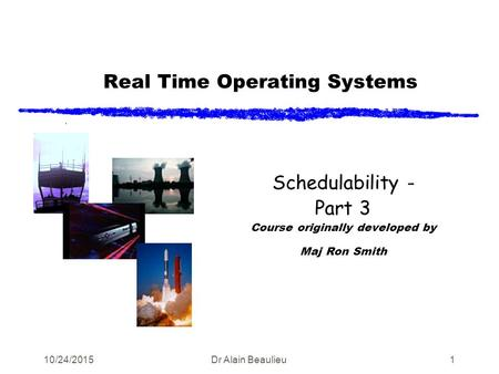 Real Time Operating Systems Schedulability - Part 3 Course originally developed by Maj Ron Smith 10/24/2015Dr Alain Beaulieu1.