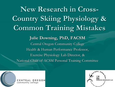 New Research in Cross- Country Skiing Physiology & Common Training Mistakes Julie Downing, PhD, FACSM Central Oregon Community College Health & Human Performance.