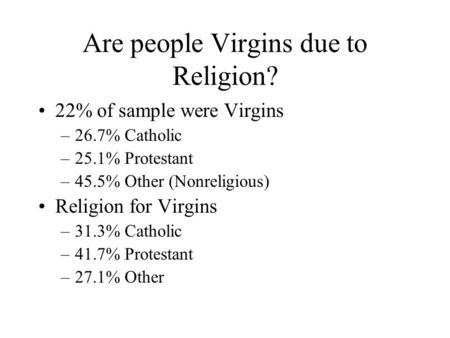 Are people Virgins due to Religion? 22% of sample were Virgins –26.7% Catholic –25.1% Protestant –45.5% Other (Nonreligious) Religion for Virgins –31.3%