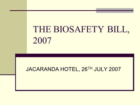 THE BIOSAFETY BILL, 2007 JACARANDA HOTEL, 26 TH JULY 2007.