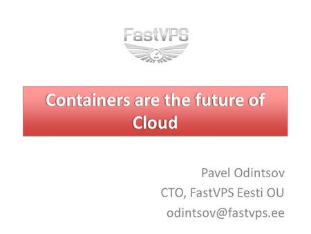 Containers are the future of Cloud Pavel Odintsov CTO, FastVPS Eesti OU