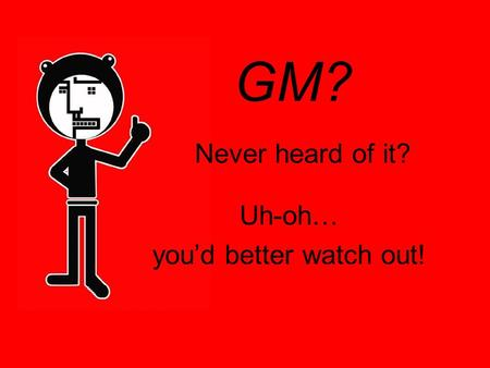 GM? Never heard of it? Uh-oh… you'd better watch out!