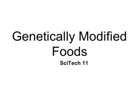 Genetically Modified Foods SciTech 11. What is a Genetically Modified (GM) Food? Foods that contain an ____________ ______________ Foods that have a ___________.