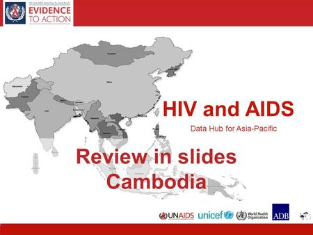 HIV and AIDS Data Hub for Asia-Pacific 11 HIV and AIDS Data Hub for Asia-Pacific Review in slides Cambodia.