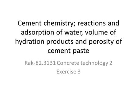 Cement chemistry; reactions and adsorption of water, volume of hydration products and porosity of cement paste Rak-82.3131 Concrete technology 2 Exercise.