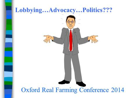 Lobbying…Advocacy…Politics??? Oxford Real Farming Conference 2014.