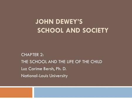 JOHN DEWEY'S SCHOOL AND SOCIETY CHAPTER 2: THE SCHOOL AND THE LIFE OF THE CHILD Luz Carime Bersh, Ph. D. National-Louis University.