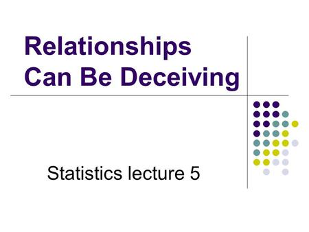 Relationships Can Be Deceiving Statistics lecture 5.