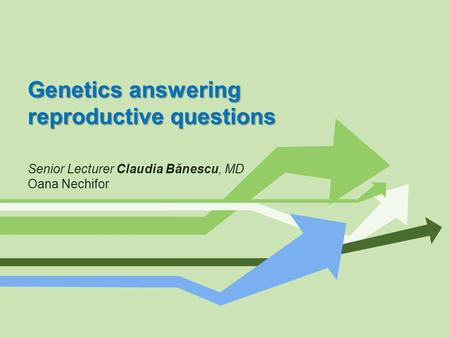 Genetics answering reproductive questions Senior Lecturer Claudia Bănescu, MD Oana Nechifor.