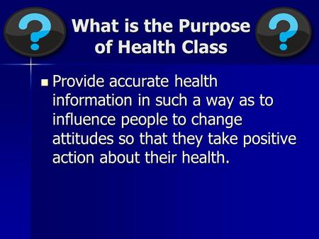 What is the Purpose of Health Class Provide accurate health information in such a way as to influence people to change attitudes so that they take positive.
