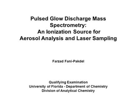 Pulsed Glow Discharge Mass Spectrometry: An Ionization Source for Aerosol Analysis and Laser Sampling Farzad Fani-Pakdel Qualifying Examination University.