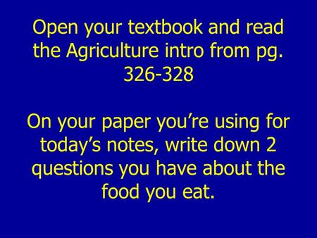 Open your textbook and read the Agriculture intro from pg. 326-328 On your paper you're using for today's notes, write down 2 questions you have about.