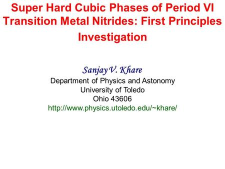 Super Hard Cubic Phases of Period VI Transition Metal Nitrides: First Principles Investigation Sanjay V. Khare Department of Physics and Astonomy University.