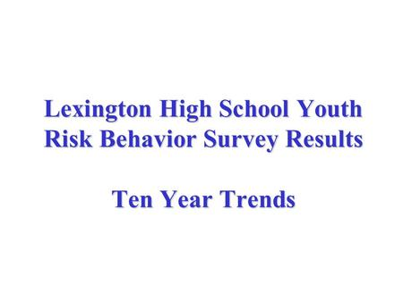 Lexington High School Youth Risk Behavior Survey Results Ten Year Trends.