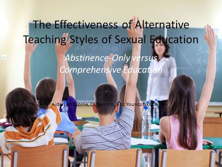 The Effectiveness of Alternative Teaching Styles of Sexual Education Abstinence-Only versus Comprehensive Education Aidan McGloine, CJ Bascom, Eric Youncofski,
