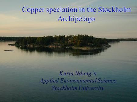 Copper speciation in the Stockholm Archipelago Kuria Ndung'u Applied Environmental Science Stockholm University.