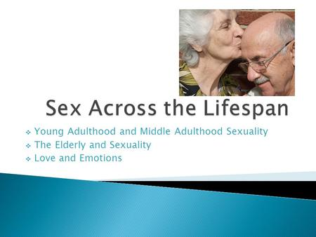  Young Adulthood and Middle Adulthood Sexuality  The Elderly and Sexuality  Love and Emotions.