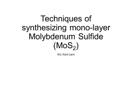 Techniques of synthesizing mono-layer Molybdenum Sulfide (MoS 2 ) Wu Kam Lam.