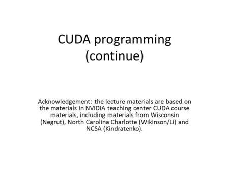 CUDA programming (continue) Acknowledgement: the lecture materials are based on the materials in NVIDIA teaching center CUDA course materials, including.