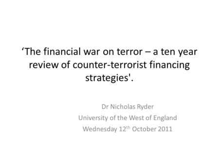 'The financial war on terror – a ten year review of counter-terrorist financing strategies'. Dr Nicholas Ryder University of the West of England Wednesday.