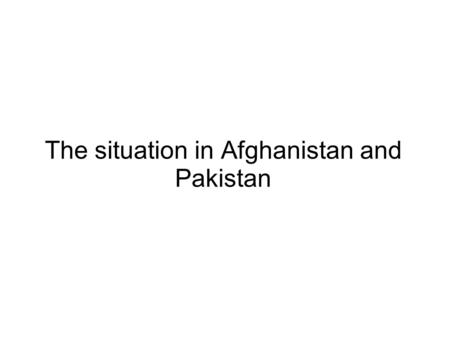 The situation in Afghanistan and Pakistan. History of the Situation.