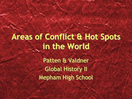 Areas of Conflict & Hot Spots in the World Patten & Valdner Global History II Mepham High School Patten & Valdner Global History II Mepham High School.
