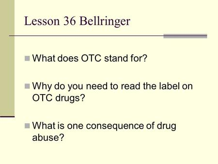 Lesson 36 Bellringer What does OTC stand for? Why do you need to read the label on OTC drugs? What is one consequence of drug abuse?