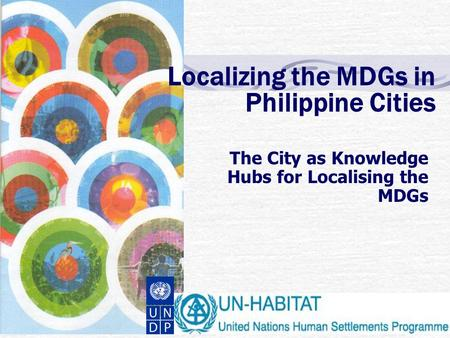 Localizing the MDGs in Philippine Cities The City as Knowledge Hubs for Localising the MDGs.