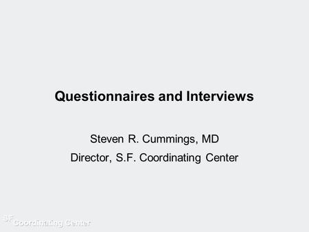 Questionnaires and Interviews Steven R. Cummings, MD Director, S.F. Coordinating Center.