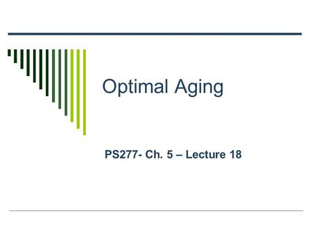 Optimal Aging PS277- Ch. 5 – Lecture 18. Outline  Healthy Aging  Physical Health Factors  Psychological Health: Gratitude and Forgiveness as Examples.