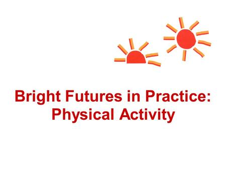 Bright Futures in Practice: Physical Activity. New Morbidities of the 21st Century Changing family structures Highly mobile populations Lack of access.