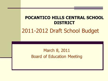 2011-2012 Draft School Budget March 8, 2011 Board of Education Meeting POCANTICO HILLS CENTRAL SCHOOL DISTRICT.