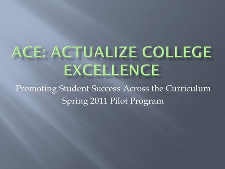 Promoting Student Success Across the Curriculum Spring 2011 Pilot Program.