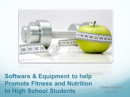 Software & Equipment to help Promote Fitness and Nutrition to High School Students Casey Grasso MW 9:25.