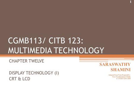 CHAPTER TWELVE DISPLAY TECHNOLOGY (I) CRT & LCD CGMB113/ CITB 123: MULTIMEDIA TECHNOLOGY 1 SARASWATHY SHAMINI Adapted from Notes Prepared by: Noor Fardela.
