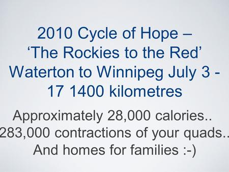 2010 Cycle of Hope – 'The Rockies to the Red' Waterton to Winnipeg July 3 - 17 1400 kilometres Approximately 28,000 calories.. 283,000 contractions of.