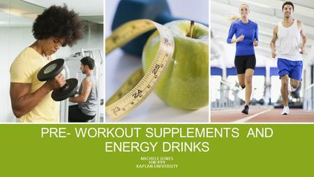 PRE- WORKOUT SUPPLEMENTS AND ENERGY DRINKS MICHELE JONES HW 499 KAPLAN UNIVERSITY.