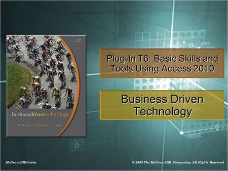 McGraw-Hill/Irwin © 2008 The McGraw-Hill Companies, All Rights Reserved Plug-In T6: Basic Skills and Tools Using Access 2010 Business Driven Technology.