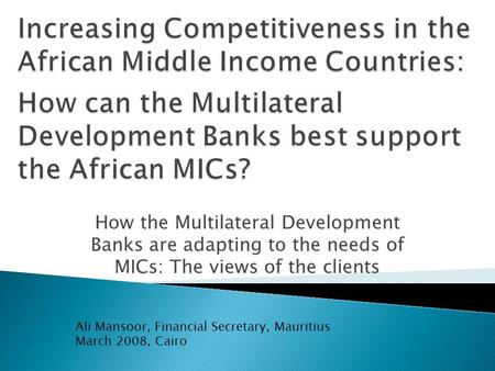 How the Multilateral Development Banks are adapting to the needs of MICs: The views of the clients Ali Mansoor, Financial Secretary, Mauritius March 2008,