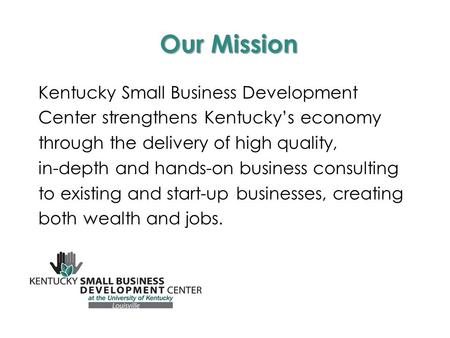 Our Mission Kentucky Small Business Development Center strengthens Kentucky's economy through the delivery of high quality, in-depth and hands-on business.