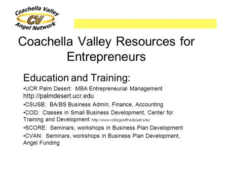 Coachella Valley Resources for Entrepreneurs Education and Training: UCR Palm Desert: MBA Entrepreneurial Management  CSUSB: BA/BS.