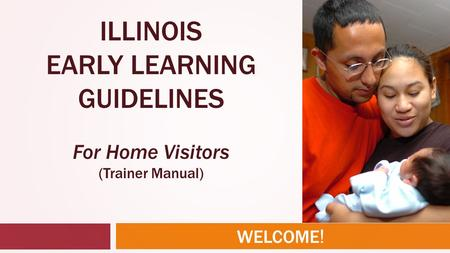 WELCOME ! ILLINOIS EARLY LEARNING GUIDELINES For Home Visitors (Trainer Manual)