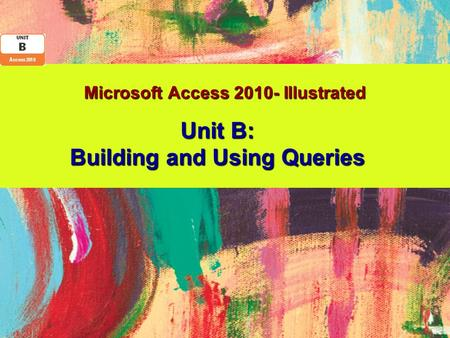 Microsoft Access 2010- Illustrated Unit B: Building and Using Queries.