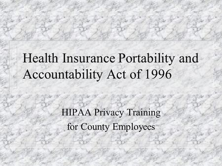 Health Insurance Portability and Accountability Act of 1996 HIPAA Privacy Training for County Employees.