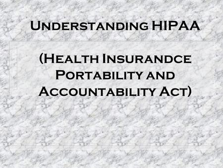 Understanding HIPAA (Health Insurandce Portability and Accountability Act)