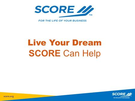 Score.org Live Your Dream SCORE Can Help. score.org Mission Provide small business mentoring to help America's entrepreneurs and small businesses succeed.