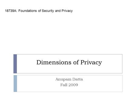 Dimensions of Privacy 18739A: Foundations of Security and Privacy Anupam Datta Fall 2009.