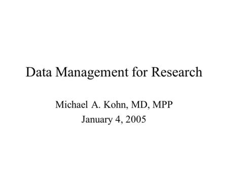 Data Management for Research Michael A. Kohn, MD, MPP January 4, 2005.