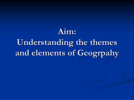 Aim: Understanding the themes and elements of Geogrpahy.